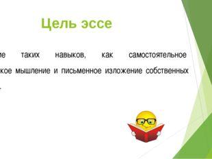 Цель эссе Развитие таких навыков, как самостоятельное творческое мышление и