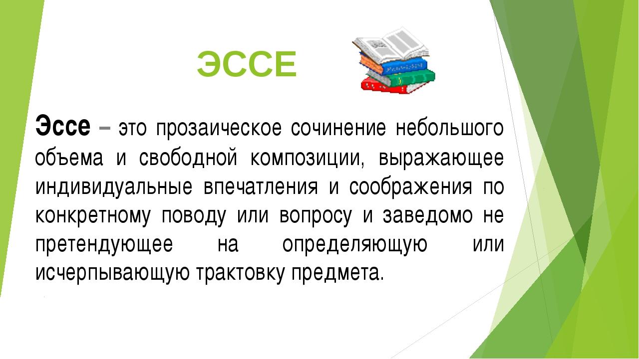 ЭССЕ Эссе – это прозаическое сочинение небольшого объема и свободной композиц...
