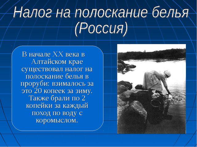 В начале ХХ века в Алтайском крае существовал налог на полоскание белья в про...