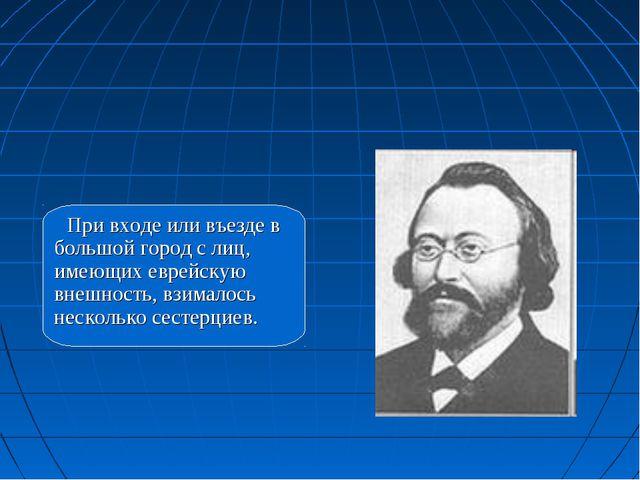 При входе или въезде в большой город с лиц, имеющих еврейскую внешность, взим...