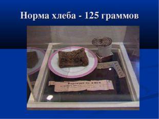 Норма хлеба - 125 граммов
