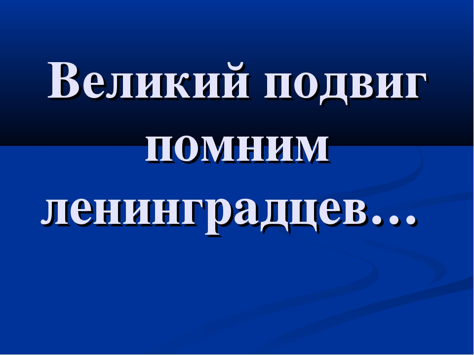 Великий подвиг помним ленинградцев…