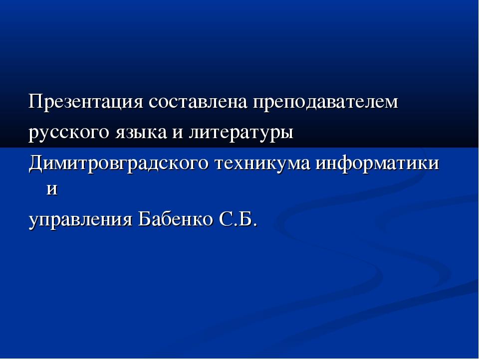Презентация составлена преподавателем русского языка и литературы Димитровгра...
