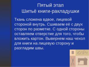 Пятый этап Шитьё книги-ракладушки Ткань сложена вдвое, лицевой стороной внутр