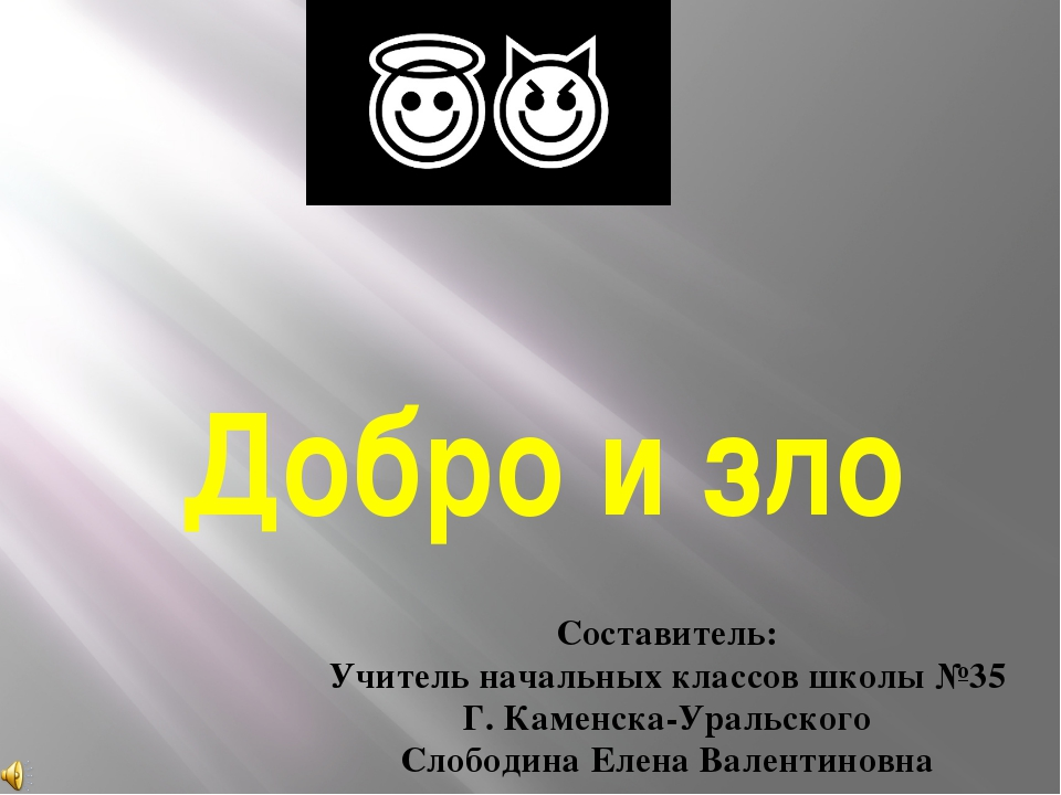 Добро и зло Составитель: Учитель начальных классов школы №35 Г. Каменска-Урал...
