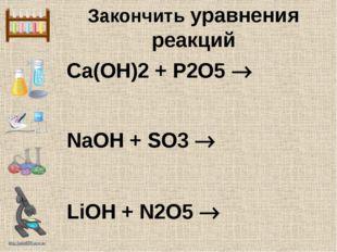 Ca(OH)2 + P2O5  NaOH + SO3  LiOH + N2O5  Закончить уравнения реакций http