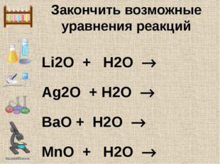 Закончить возможные уравнения реакций Li2O + H2O  Ag2O + H2O  BaO + H2O  M
