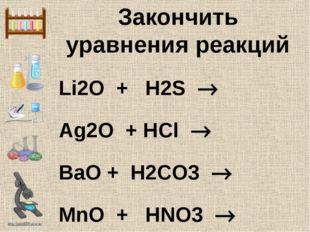 Закончить уравнения реакций Li2O + H2S  Ag2O + HCl  BaO + H2CO3  MnO + HNO