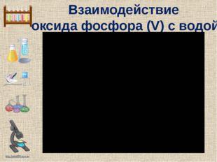 Взаимодействие оксида фосфора (V) с водой http://linda6035.ucoz.ru/