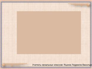 УЧЕНИК Учитель начальных классов: Яшина Людмила Васильевна