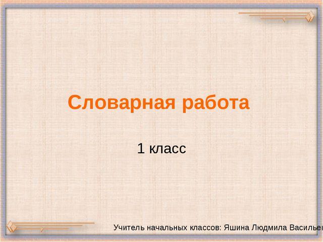 Словарная работа 1 класс Учитель начальных классов: Яшина Людмила Васильевна