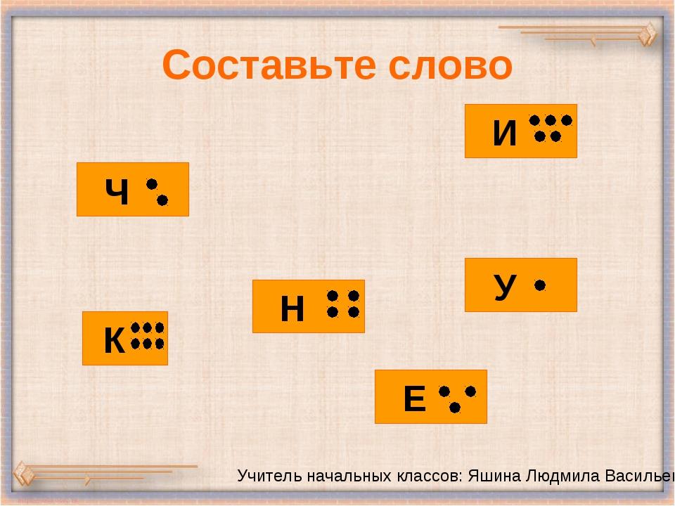 Составьте слово Учитель начальных классов: Яшина Людмила Васильевна