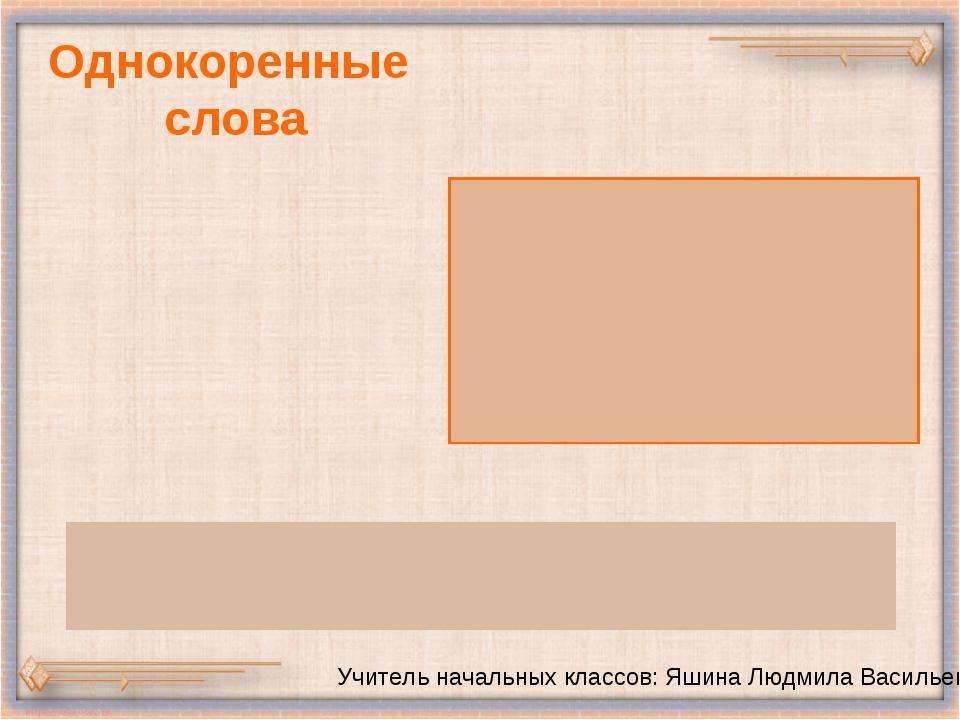 Однокоренные слова Учитель начальных классов: Яшина Людмила Васильевна