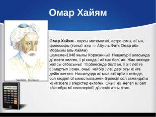 Омар Хайям Омар Хайям-парсыматематигі,астрономы, ақын, философы (толық ат