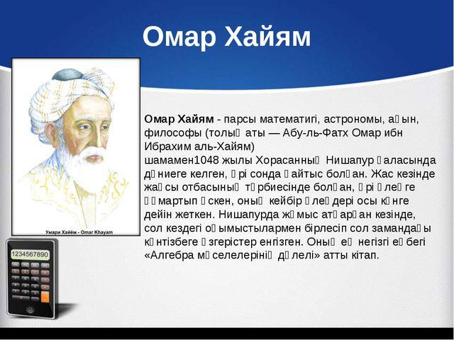 Омар Хайям Омар Хайям-парсыматематигі,астрономы, ақын, философы (толық ат...