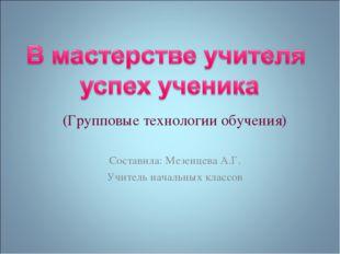 (Групповые технологии обучения) Составила: Мезенцева А.Г. Учитель начальных к