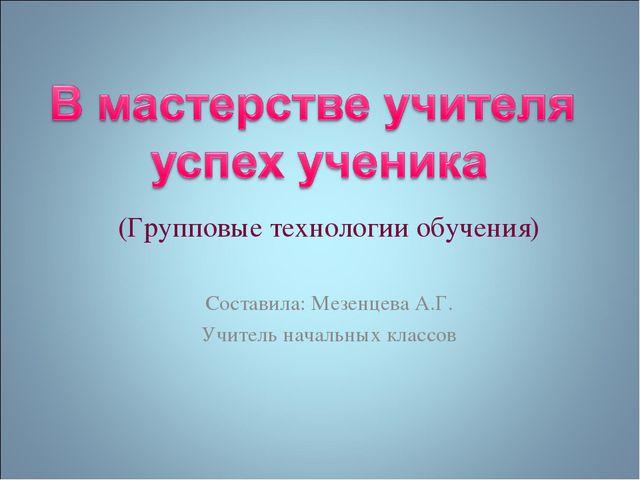 (Групповые технологии обучения) Составила: Мезенцева А.Г. Учитель начальных к...