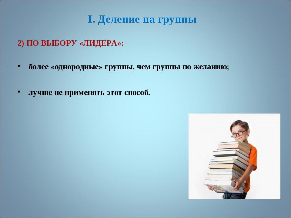 I. Деление на группы 2) ПО ВЫБОРУ «ЛИДЕРА»: более «однородные» группы, чем гр...