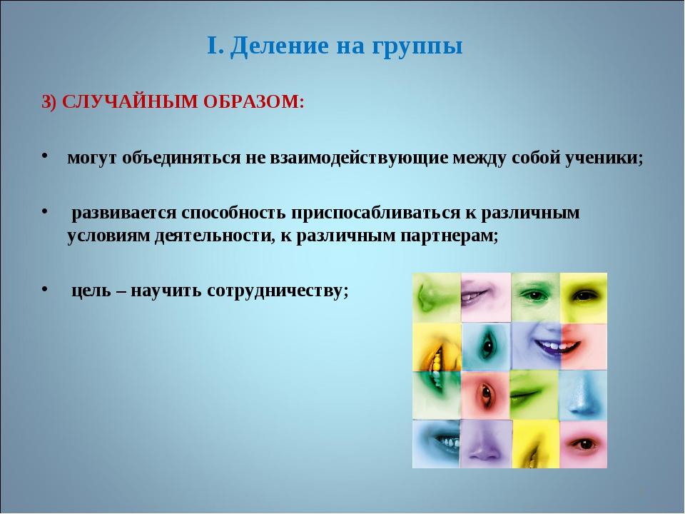 I. Деление на группы 3) СЛУЧАЙНЫМ ОБРАЗОМ: могут объединяться не взаимодейств...