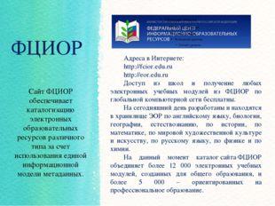 ФЦИОР Сайт ФЦИОР обеспечивает каталогизацию электронных образовательных ресур