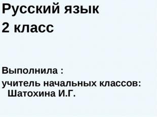 Русский язык 2 класс Выполнила : учитель начальных классов: Шатохина И.Г.