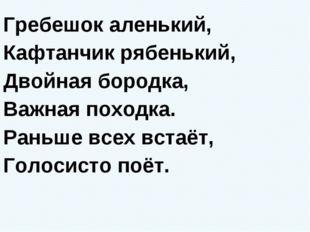 Гребешок аленький, Кафтанчик рябенький, Двойная бородка, Важная походка. Рань