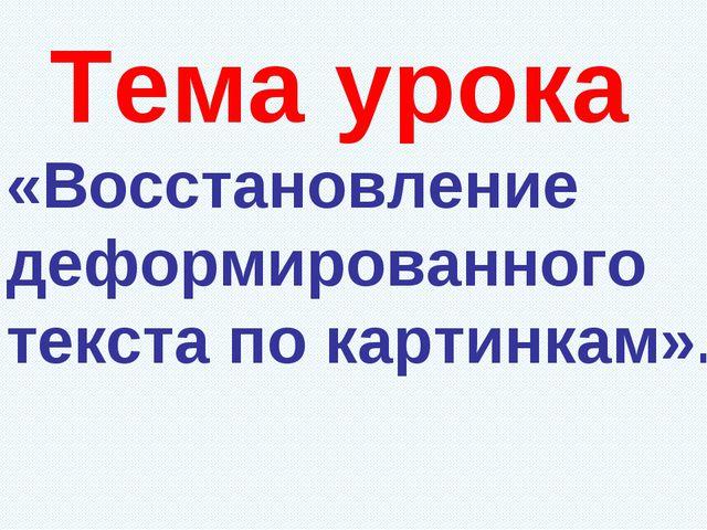 Тема урока «Восстановление деформированного текста по картинкам».