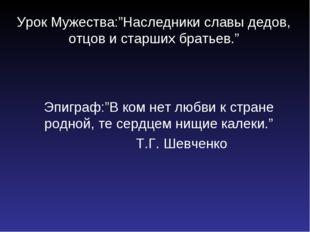 """Урок Мужества:""""Наследники славы дедов, отцов и старших братьев."""" Эпиграф:""""В к"""