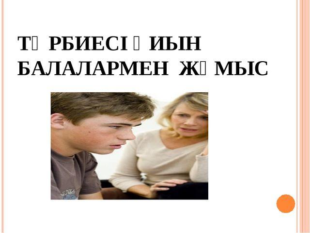 ТӘРБИЕСІ ҚИЫН БАЛАЛАРМЕН ЖҰМЫС