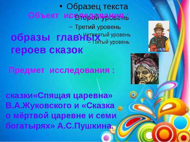 Объект исследования : образы главных героев сказок Предмет исследования : ска...