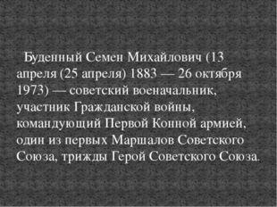 Буденный Семен Михайлович(13 апреля (25 апреля) 1883 — 26 октября 1973) — с