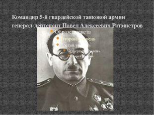 Командир 5-й гвардейской танковой армии генерал-лейтенант Павел Алексеевич Ро