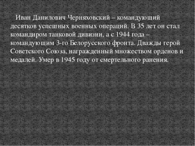 Иван Данилович Черняховский – командующий десятков успешных военных операций...