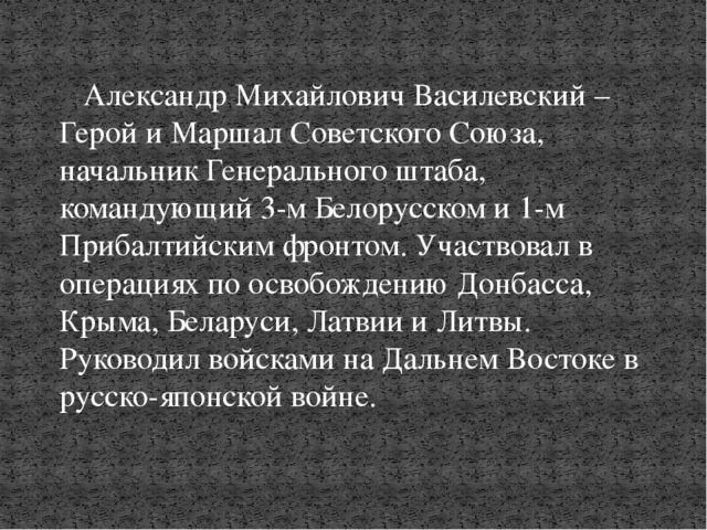 Александр Михайлович Василевский – Герой и Маршал Советского Союза, начальни...