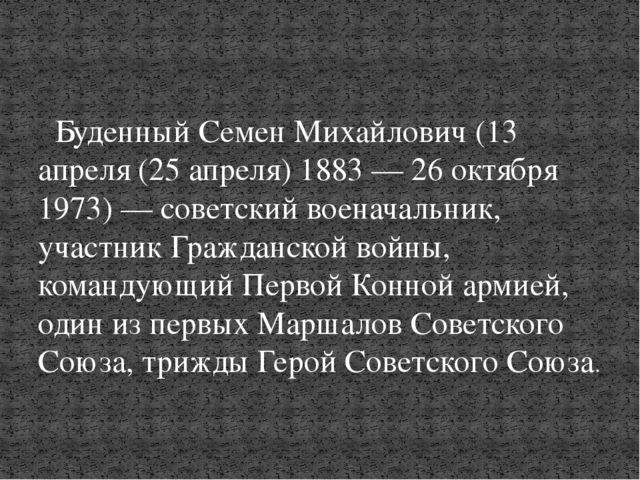 Буденный Семен Михайлович(13 апреля (25 апреля) 1883 — 26 октября 1973) — с...