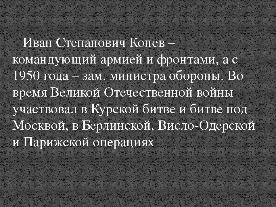 Иван Степанович Конев – командующий армией и фронтами, а с 1950 года – зам....