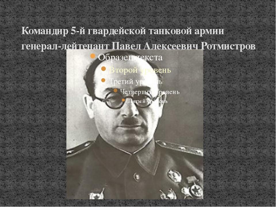 Командир 5-й гвардейской танковой армии генерал-лейтенант Павел Алексеевич Ро...