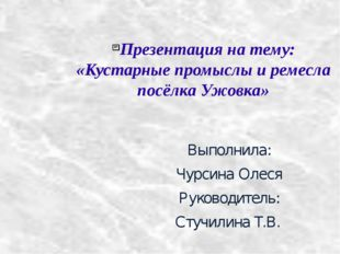 Презентация на тему: «Кустарные промыслы и ремесла посёлка Ужовка» Выполнила: