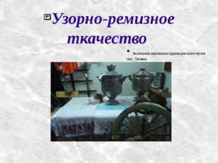 Узорно-ремизное ткачество Экспонаты школьного краеведческого музея пос. Ужовка