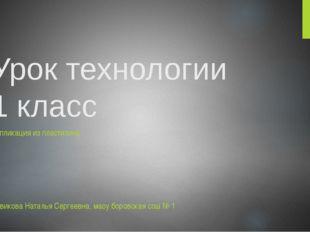 Урок технологии 1 класс Аппликация из пластилина Новикова Наталья Сергеевна,