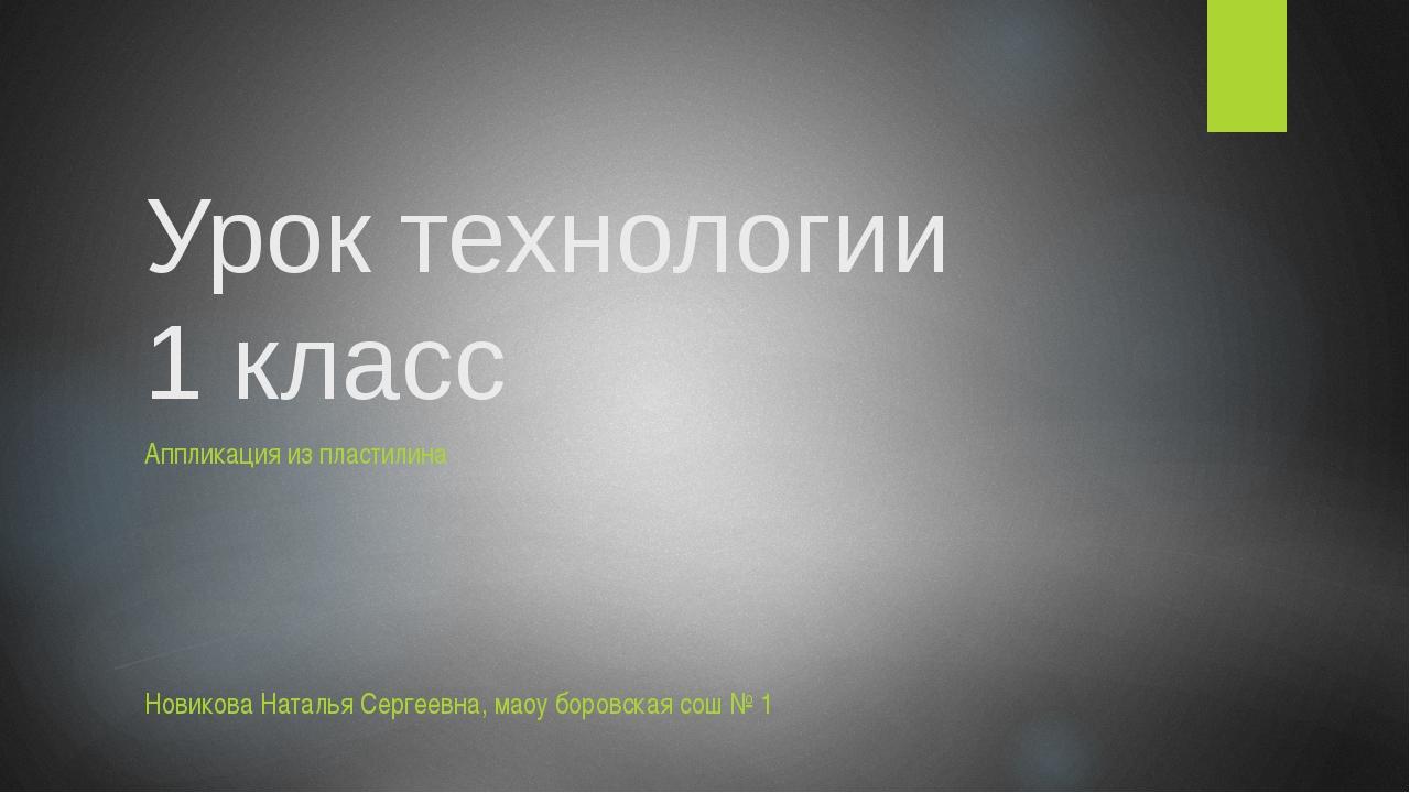 Урок технологии 1 класс Аппликация из пластилина Новикова Наталья Сергеевна,...