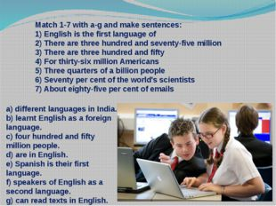Match 1-7 with a-g and make sentences: 1) English is the first language of 2