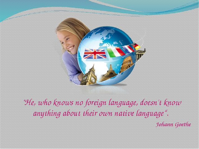 """He, who knows no foreign language, doesn't know anything about their own na..."