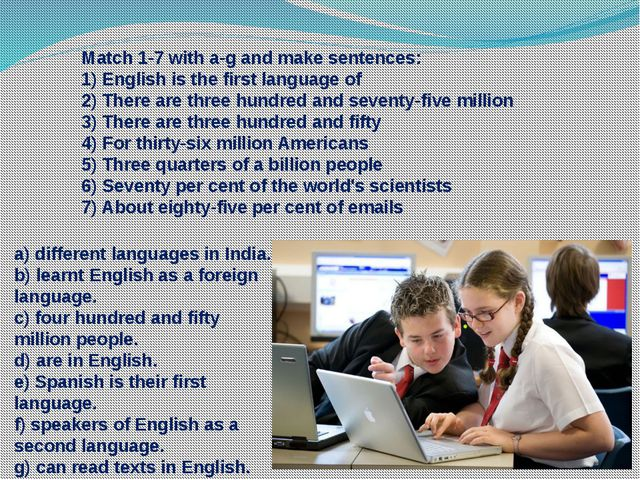 Match 1-7 with a-g and make sentences: 1) English is the first language of 2...