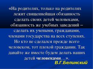 В.Г.Белинский «На родителях, только на родителях лежит священнейшая обязанно