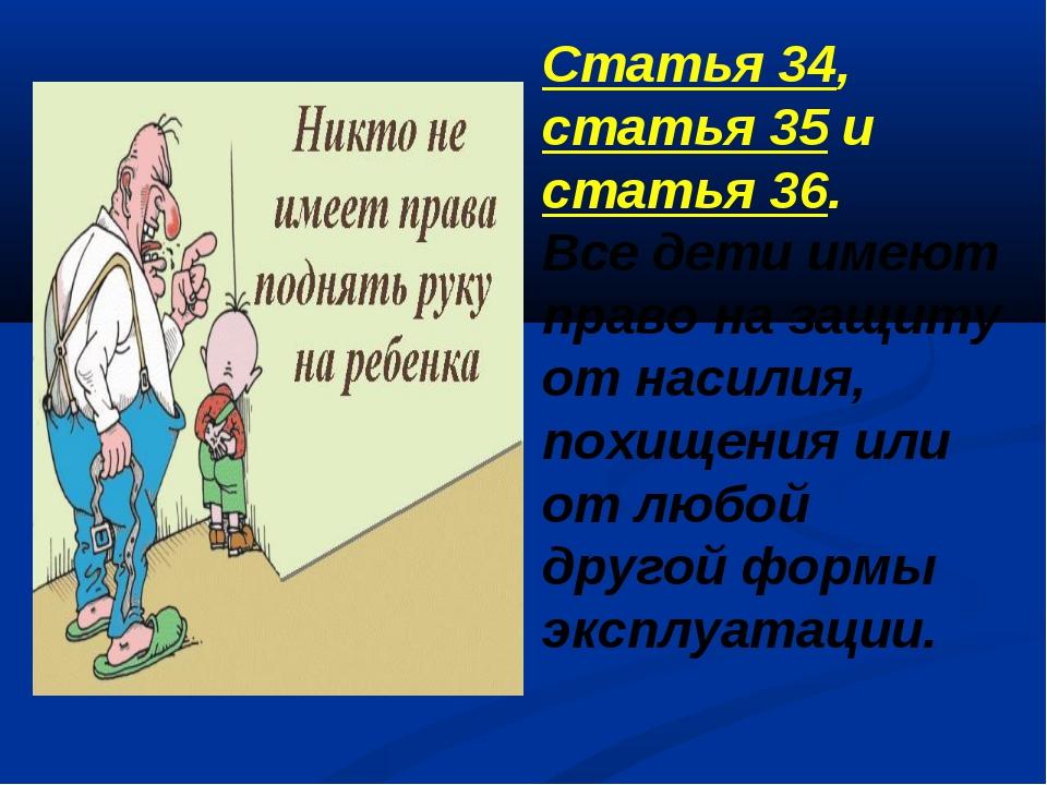 Статья 34, статья 35 и статья 36. Все дети имеют право на защиту от насилия,...