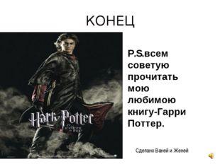 КОНЕЦ P.S.всем советую прочитать мою любимою книгу-Гарри Поттер. Сделано Ване
