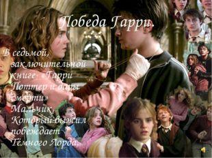 Победа Гарри. В седьмой, заключительной книге- «Гарри Поттер и дары смерти» М