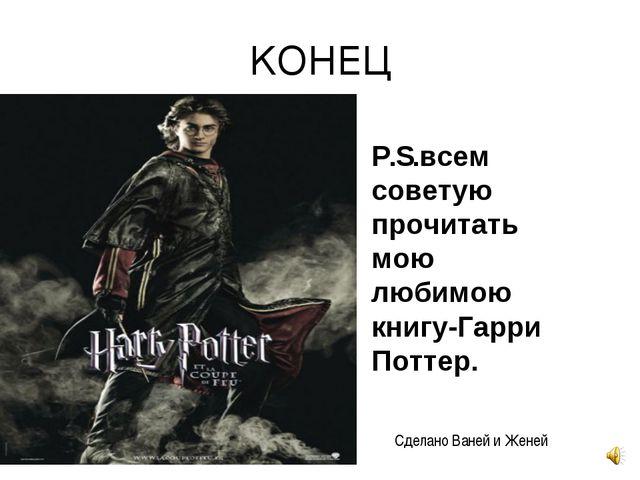 КОНЕЦ P.S.всем советую прочитать мою любимою книгу-Гарри Поттер. Сделано Ване...