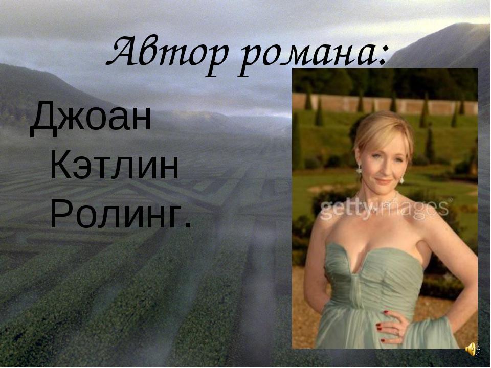 Автор романа: Джоан Кэтлин Ролинг.